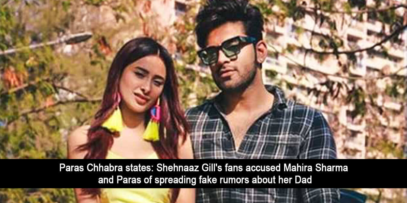 Paras Chhabra states: Shehnaaz Gill's Fans Accused Mahira Sharma and Paras of Spreading Fake Rumors About Her Dad