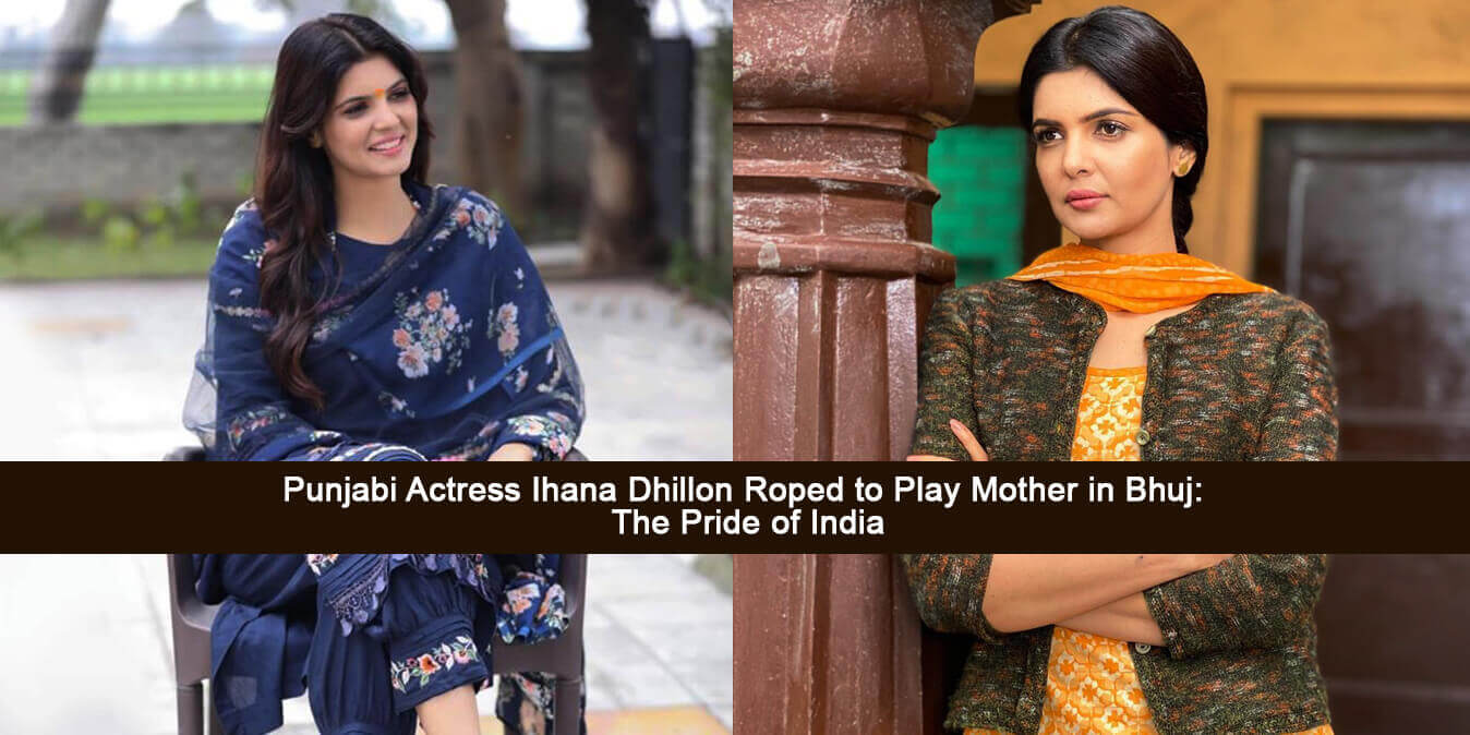 Punjabi Actress Ihana Dhillon Poped to Play Mother in Bhuj: The Pride of India