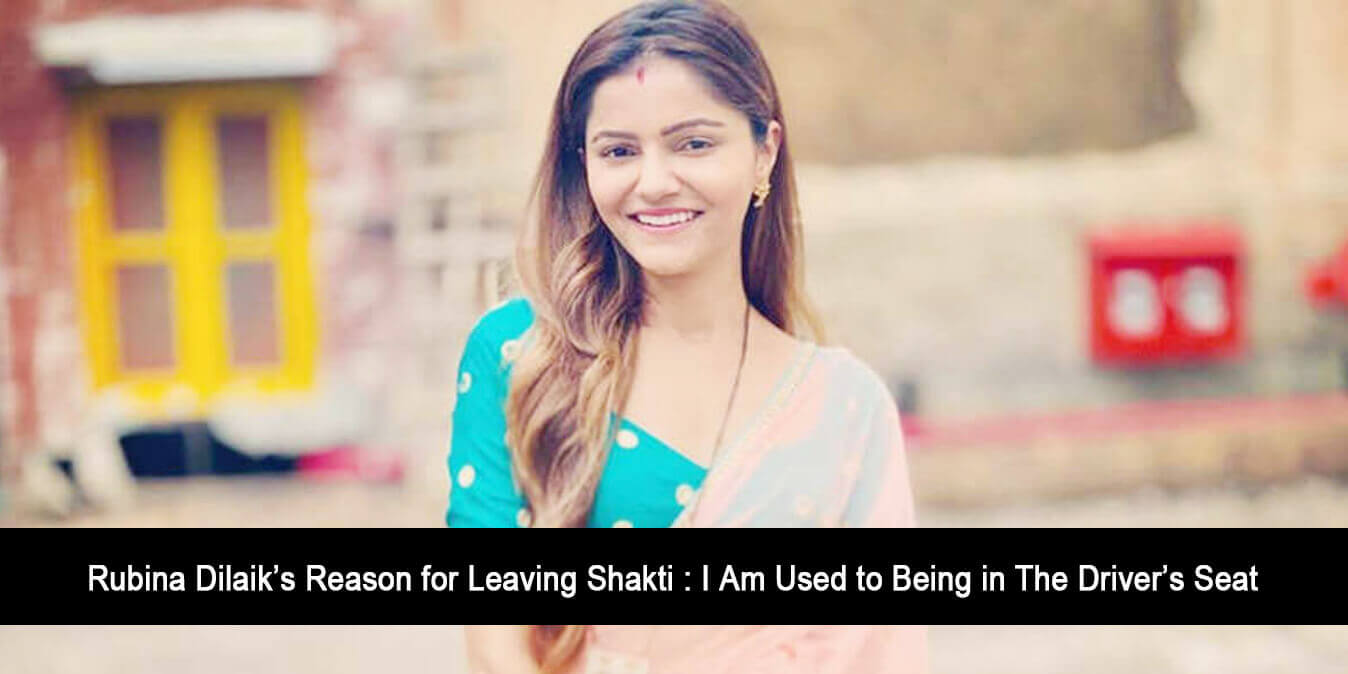 Rubina Dilaik's Reason for Leaving Shakti : I Am Used to Being in The Driver's Seat